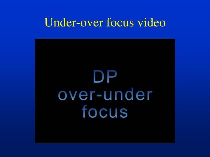 Under-over focus video