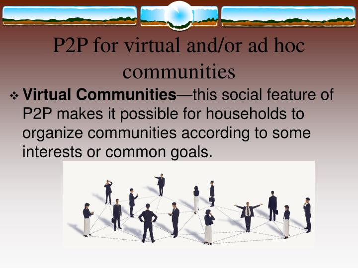 P2P for virtual and/or ad hoc communities