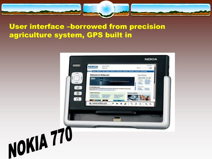 User interface –borrowed from precision agriculture system, GPS built in