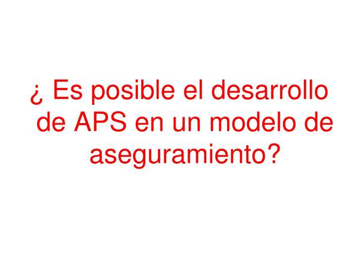 ¿ Es posible el desarrollo de APS en un modelo de aseguramiento?