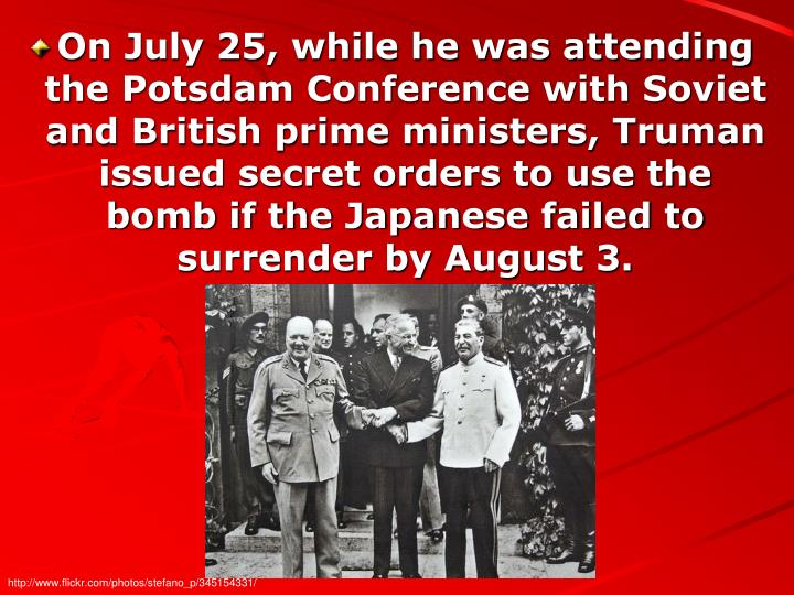 On July 25, while he was attending the Potsdam Conference with Soviet and British prime ministers, Truman issued secret orders to use the bomb if the Japanese failed to surrender by August 3.