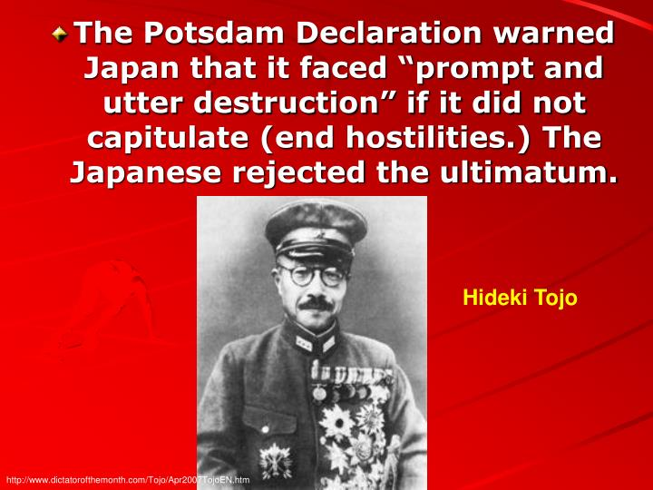 "The Potsdam Declaration warned Japan that it faced ""prompt and utter destruction"" if it did not capitulate (end hostilities.) The Japanese rejected the ultimatum."
