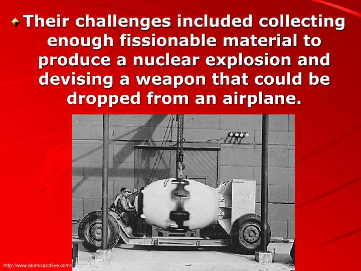 Their challenges included collecting enough fissionable material to produce a nuclear explosion and devising a weapon that could be dropped from an airplane.