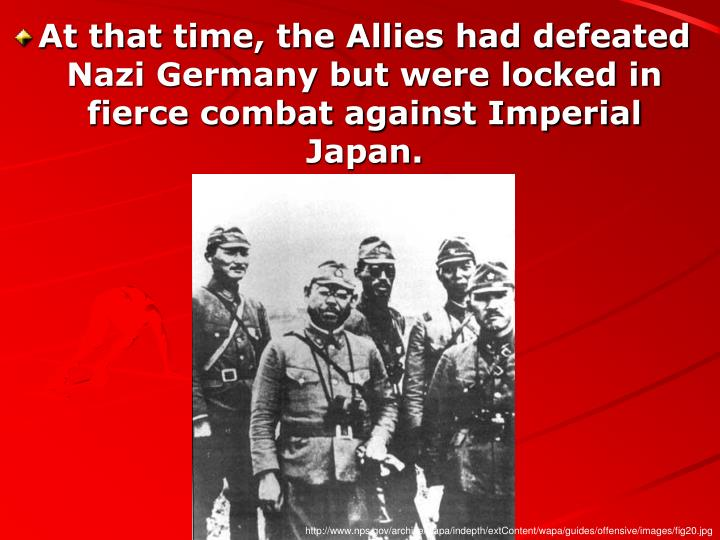 At that time, the Allies had defeated Nazi Germany but were locked in fierce combat against Imperial Japan.