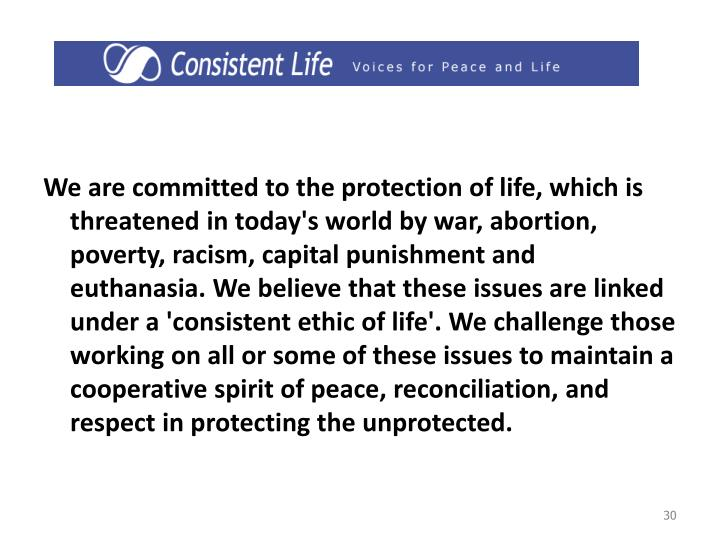 We are committed to the protection of life, which is threatened in today's world by war, abortion, poverty, racism, capital punishment and euthanasia. We believe that these issues are linked under a 'consistent ethic of life'. We challenge those working on all or some of these issues to maintain a cooperative spirit of peace, reconciliation, and respect in protecting the unprotected.