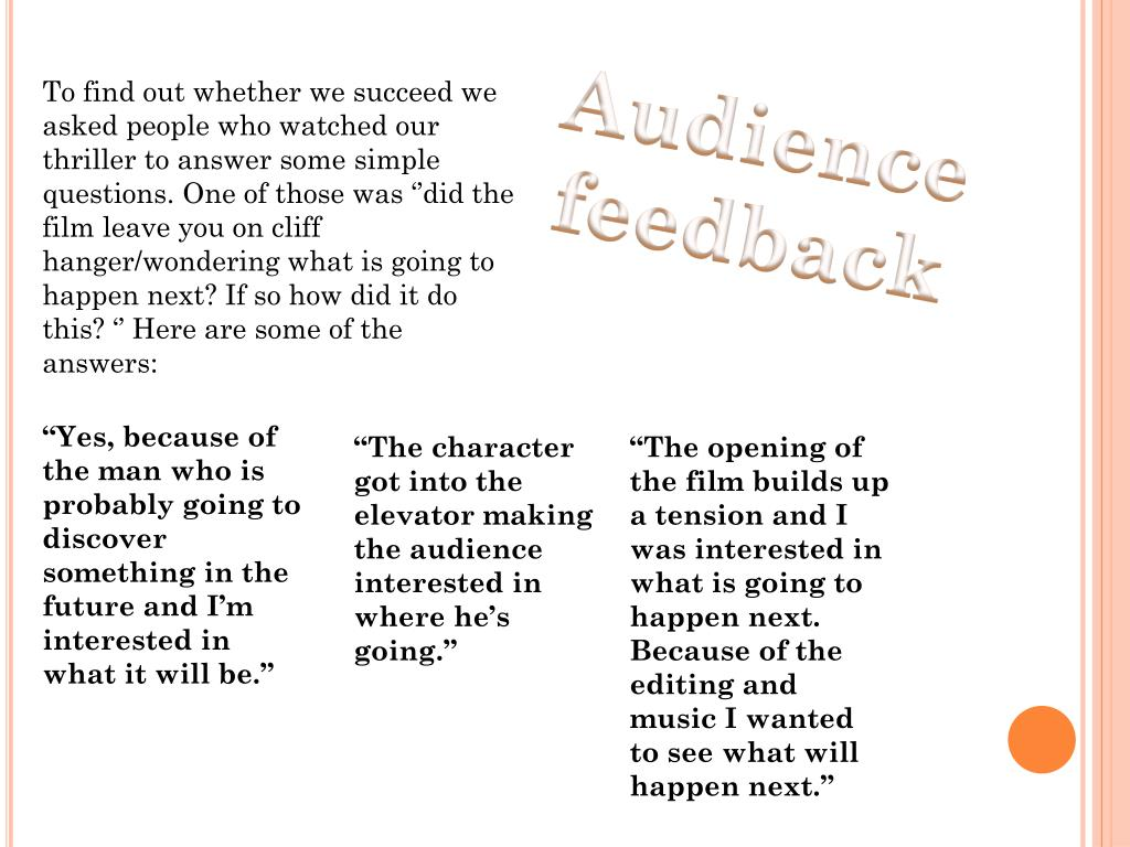 To find out whether we succeed we asked people who watched our thriller to answer some simple questions. One of those was ''did the film leave you on cliff hanger/wondering what is going to happen next? If so how did it do this? '' Here are some of the answers