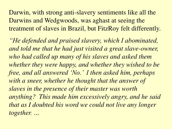 Darwin, with strong anti-slavery sentiments like all the Darwins and Wedgwoods, was aghast at seeing the treatment of slaves in Brazil, but FitzRoy felt differently.