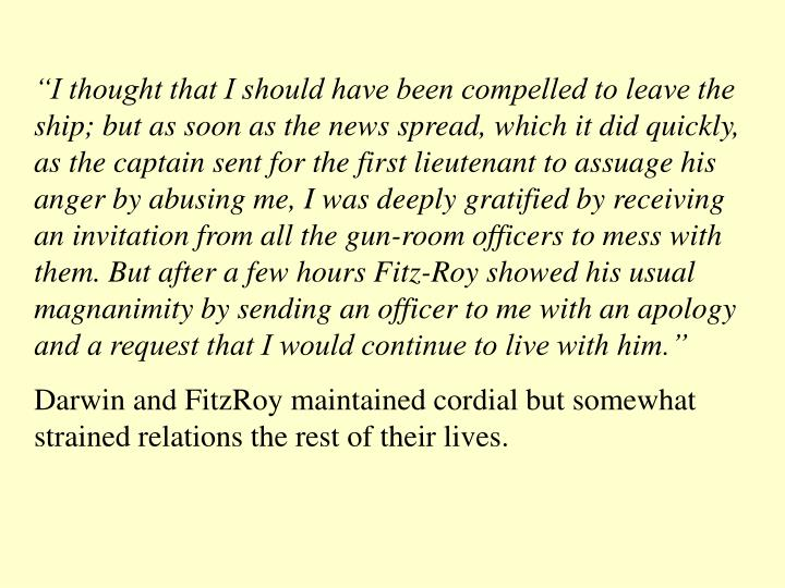 """I thought that I should have been compelled to leave the ship; but as soon as the news spread, which it did quickly, as the captain sent for the first lieutenant to assuage his anger by abusing me, I was deeply gratified by receiving an invitation from all the gun-room officers to mess with them. But after a few hours Fitz-Roy showed his usual magnanimity by sending an officer to me with an apology and a request that I would continue to live with him."""