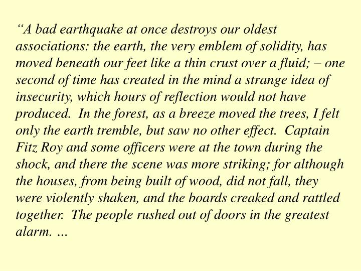 """A bad earthquake at once destroys our oldest associations: the earth, the very emblem of solidity, has moved beneath our feet like a thin crust over a fluid; – one second of time has created in the mind a strange idea of insecurity, which hours of reflection would not have produced.  In the forest, as a breeze moved the trees, I felt only the earth tremble, but saw no other effect.  Captain Fitz Roy and some officers were at the town during the shock, and there the scene was more striking; for although the houses, from being built of wood, did not fall, they were violently shaken, and the boards creaked and rattled together.  The people rushed out of doors in the greatest alarm. …"