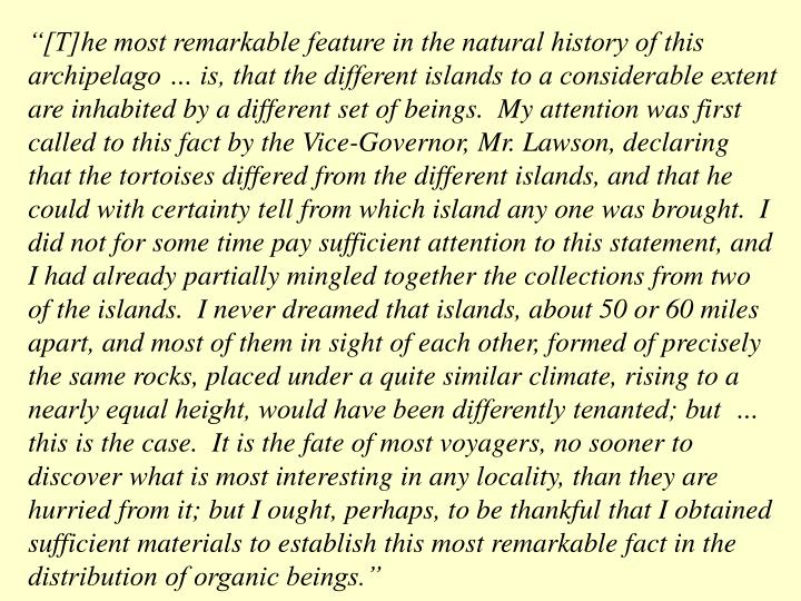 """[T]he most remarkable feature in the natural history of this archipelago … is, that the different islands to a considerable extent are inhabited by a different set of beings.  My attention was first called to this fact by the Vice-Governor, Mr. Lawson, declaring that the tortoises differed from the different islands, and that he could with certainty tell from which island any one was brought.  I did not for some time pay sufficient attention to this statement, and I had already partially mingled together the collections from two of the islands.  I never dreamed that islands, about 50 or 60 miles apart, and most of them in sight of each other, formed of precisely the same rocks, placed under a quite similar climate, rising to a nearly equal height, would have been differently tenanted; but  … this is the case.  It is the fate of most voyagers, no sooner to discover what is most interesting in any locality, than they are hurried from it; but I ought, perhaps, to be thankful that I obtained sufficient materials to establish this most remarkable fact in the distribution of organic beings."""