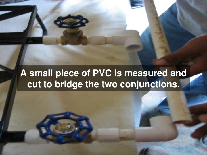 A small piece of PVC is measured and cut to bridge the two conjunctions.