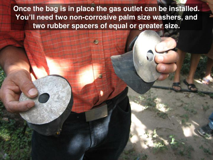 Once the bag is in place the gas outlet can be installed.  You'll need two non-corrosive palm size washers, and two rubber spacers of equal or greater size.