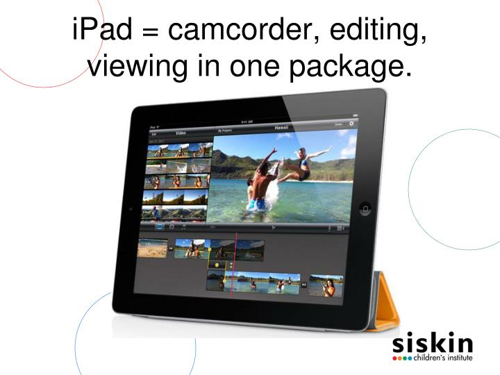 iPad = camcorder, editing, viewing in one package.