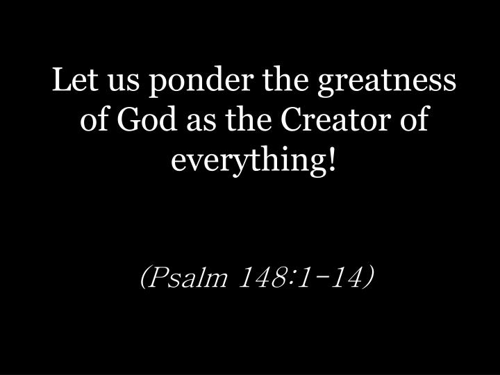 Let us ponder the greatness of God as the Creator of everything!