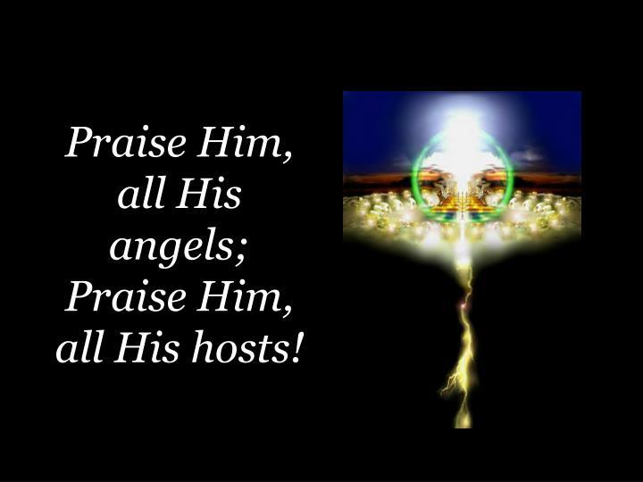 Praise Him, all His angels; Praise Him, all His hosts!