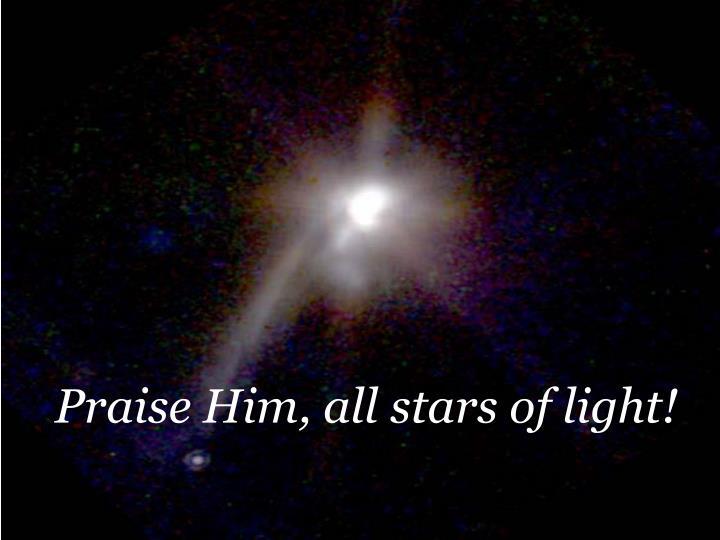 Praise Him, all stars of light!