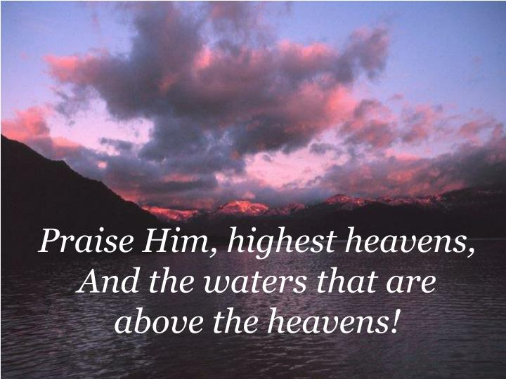 Praise Him, highest heavens, And the waters that are above the heavens!