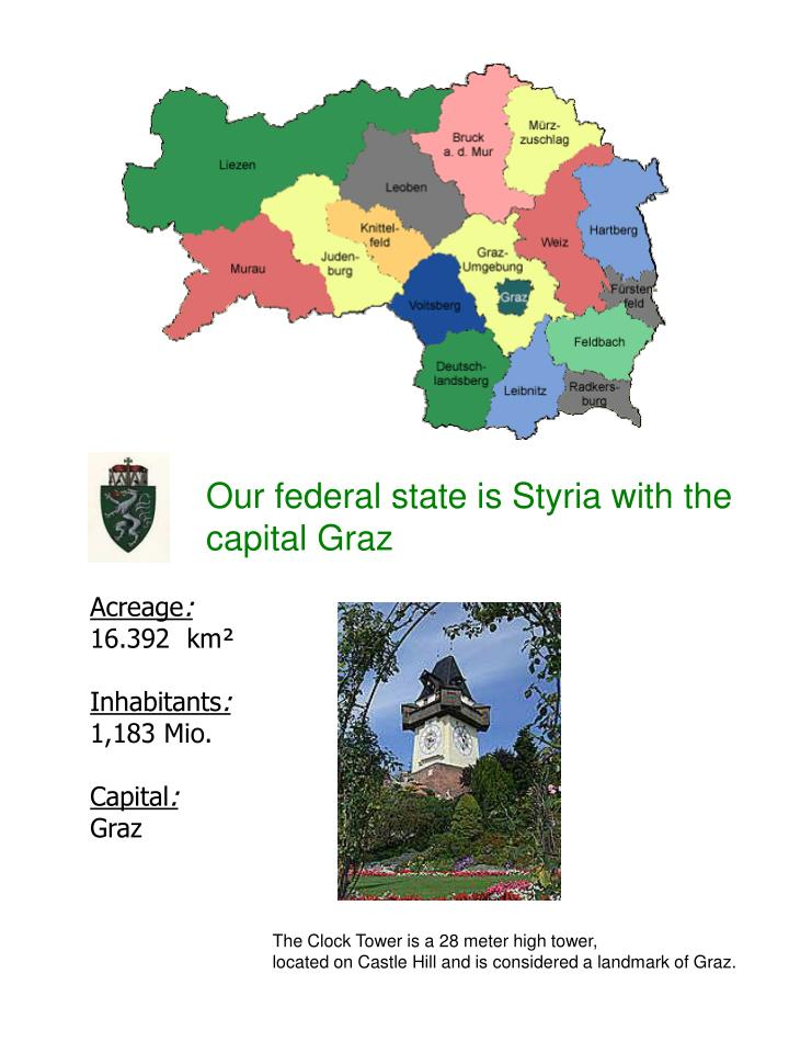 Our federal state is Styria with the capital Graz