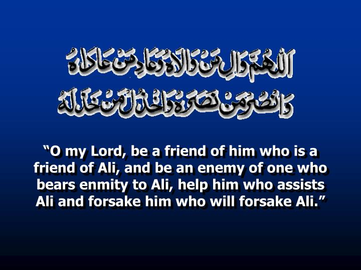"""O my Lord, be a friend of him who is a friend of Ali, and be an enemy of one who bears enmity to Ali, help him who assists Ali and forsake him who will forsake Ali."""