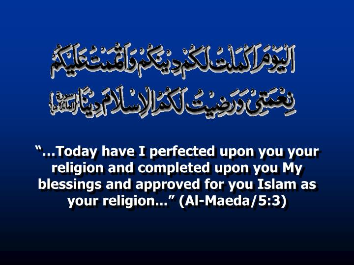 """…Today have I perfected upon you your religion and completed upon you My blessings and approved for you Islam as your religion..."" (Al-Maeda/5:3)"