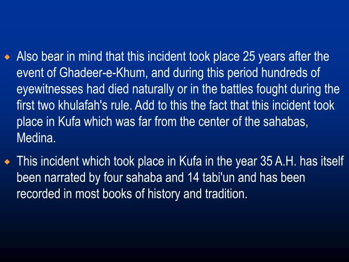 Also bear in mind that this incident took place 25 years after the event of Ghadeer-e-Khum, and during this period hundreds of eyewitnesses had died naturally or in the battles fought during the first two khulafah's rule. Add to this the fact that this incident took place in Kufa which was far from the center of the sahabas, Medina.