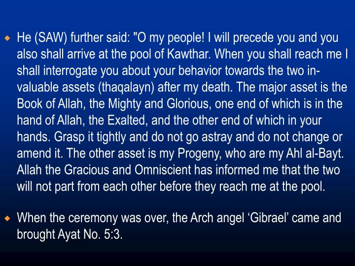"He (SAW) further said: ""O my people! I will precede you and you also shall arrive at the pool of Kawthar. When you shall reach me I shall interrogate you about your behavior towards the two in-valuable assets (thaqalayn) after my death. The major asset is the Book of Allah, the Mighty and Glorious, one end of which is in the hand of Allah, the Exalted, and the other end of which in your hands. Grasp it tightly and do not go astray and do not change or amend it. The other asset is my Progeny, who are my Ahl al-Bayt. Allah the Gracious and Omniscient has informed me that the two will not part from each other before they reach me at the pool."