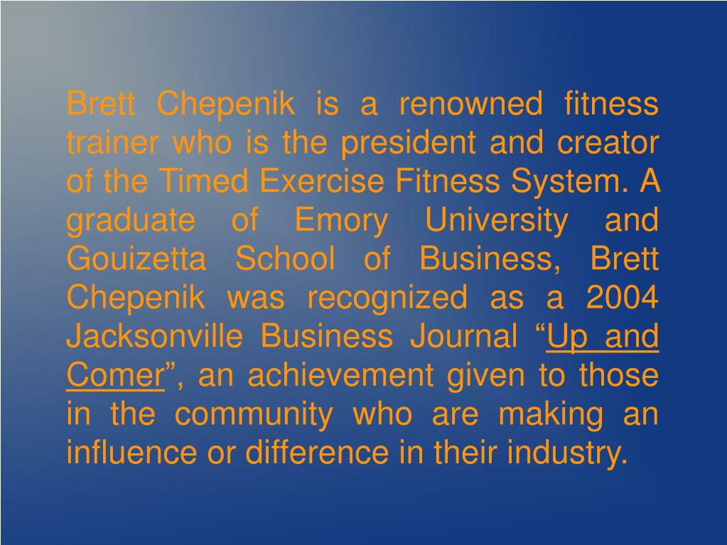 Brett Chepenik is a renowned fitness trainer who is the president and creator of the Timed Exercise Fitness System. A graduate of Emory University and Gouizetta School of Business, Brett Chepenik was recognized as a 2004 Jacksonville Business Journal ""