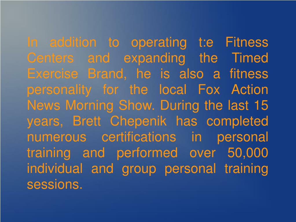 In addition to operating t:e Fitness Centers and expanding the Timed Exercise Brand, he is also a fitness personality for the local Fox Action News Morning Show. During the last 15 years, Brett Chepenik has completed numerous certifications in personal training and performed over 50,000 individual and group personal training sessions.
