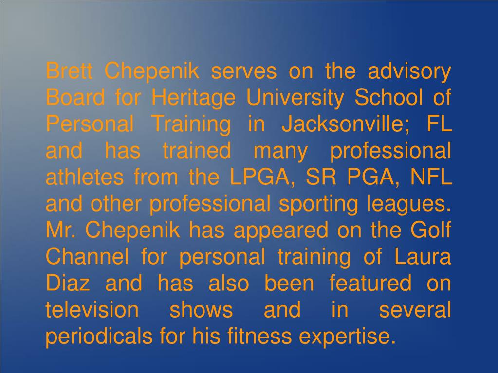 Brett Chepenik serves on the advisory Board for Heritage University School of Personal Training in Jacksonville; FL and has trained many professional athletes from the LPGA, SR PGA, NFL and other professional sporting leagues. Mr. Chepenik has appeared on the Golf Channel for personal training of Laura Diaz and has also been featured on television shows and in several periodicals for his fitness expertise.