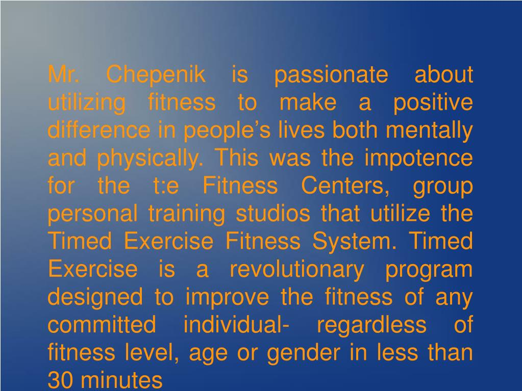 Mr. Chepenik is passionate about utilizing fitness to make a positive difference in people's lives both mentally and physically. This was the impotence for the t:e Fitness Centers, group personal training studios that utilize the Timed Exercise Fitness System. Timed Exercise is a revolutionary program designed to improve the fitness of any committed individual- regardless of fitness level, age or gender in less than 30 minutes