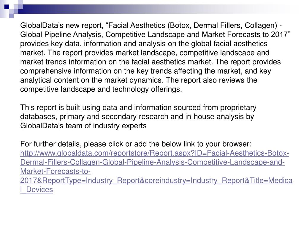 """GlobalData's new report, """"Facial Aesthetics (Botox, Dermal Fillers, Collagen) - Global Pipeline Analysis, Competitive Landscape and Market Forecasts to 2017"""" provides key data, information and analysis on the global facial aesthetics market. The report provides market landscape, competitive landscape and market trends information on the facial aesthetics market. The report provides comprehensive information on the key trends affecting the market, and key analytical content on the market dynamics. The report also reviews the competitive landscape and technology offerings."""