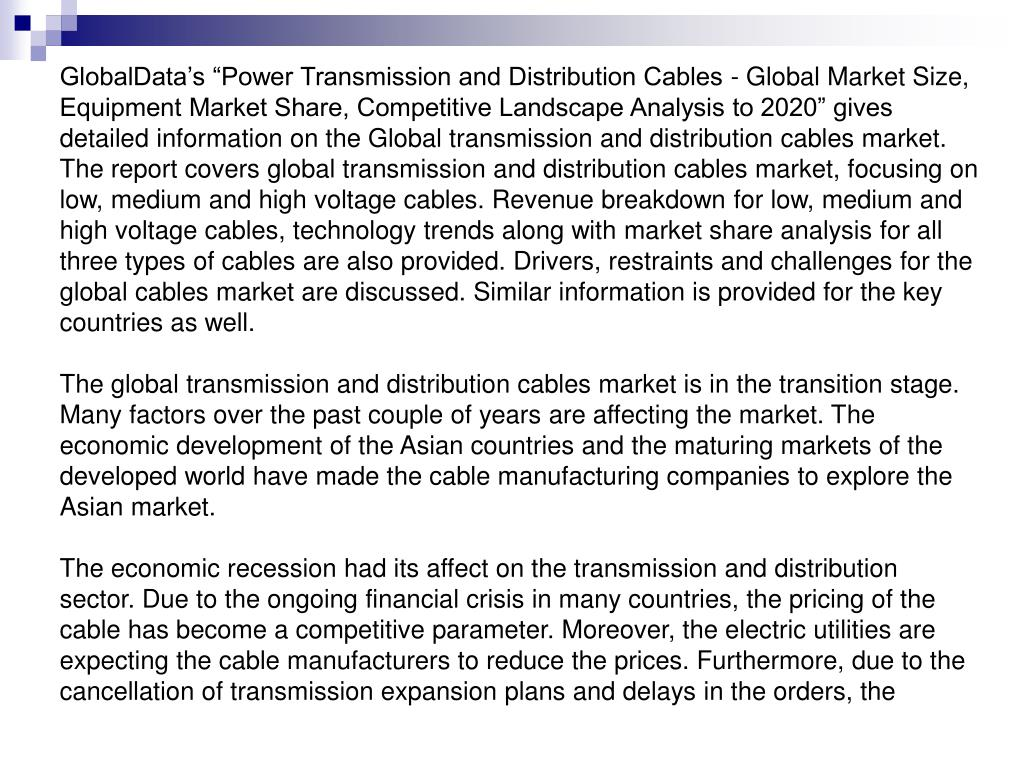"GlobalData's ""Power Transmission and Distribution Cables - Global Market Size, Equipment Market Share, Competitive Landscape Analysis to 2020"" gives detailed information on the Global transmission and distribution cables market. The report covers global transmission and distribution cables market, focusing on low, medium and high voltage cables. Revenue breakdown for low, medium and high voltage cables, technology trends along with market share analysis for all three types of cables are also provided. Drivers, restraints and challenges for the global cables market are discussed. Similar information is provided for the key countries as well."