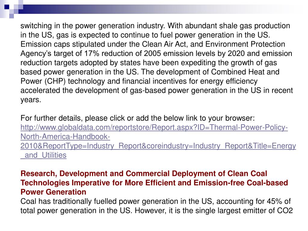 switching in the power generation industry. With abundant shale gas production in the US, gas is expected to continue to fuel power generation in the US. Emission caps stipulated under the Clean Air Act, and Environment Protection Agency's target of 17% reduction of 2005 emission levels by 2020 and emission reduction targets adopted by states have been expediting the growth of gas based power generation in the US. The development of Combined Heat and Power (CHP) technology and financial incentives for energy efficiency accelerated the development of gas-based power generation in the US in recent years.