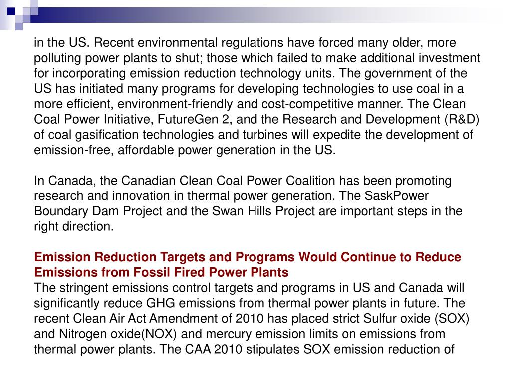 in the US. Recent environmental regulations have forced many older, more polluting power plants to shut; those which failed to make additional investment for incorporating emission reduction technology units. The government of the US has initiated many programs for developing technologies to use coal in a more efficient, environment-friendly and cost-competitive manner. The Clean Coal Power Initiative, FutureGen 2, and the Research and Development (R&D) of coal gasification technologies and turbines will expedite the development of emission-free, affordable power generation in the US.
