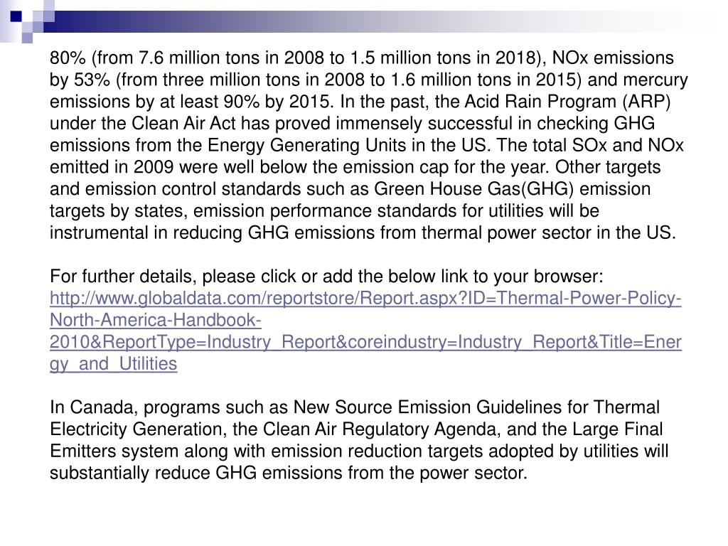 80% (from 7.6 million tons in 2008 to 1.5 million tons in 2018), NOx emissions by 53% (from three million tons in 2008 to 1.6 million tons in 2015) and mercury emissions by at least 90% by 2015. In the past, the Acid Rain Program (ARP) under the Clean Air Act has proved immensely successful in checking GHG emissions from the Energy Generating Units in the US. The total SOx and NOx emitted in 2009 were well below the emission cap for the year. Other targets and emission control standards such as Green House Gas(GHG) emission targets by states, emission performance standards for utilities will be instrumental in reducing GHG emissions from thermal power sector in the US.