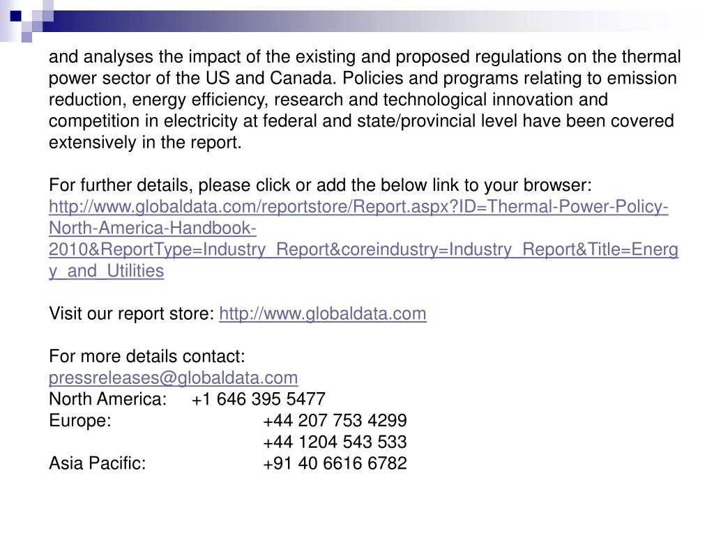and analyses the impact of the existing and proposed regulations on the thermal power sector of the US and Canada. Policies and programs relating to emission reduction, energy efficiency, research and technological innovation and competition in electricity at federal and state/provincial level have been covered extensively in the report.
