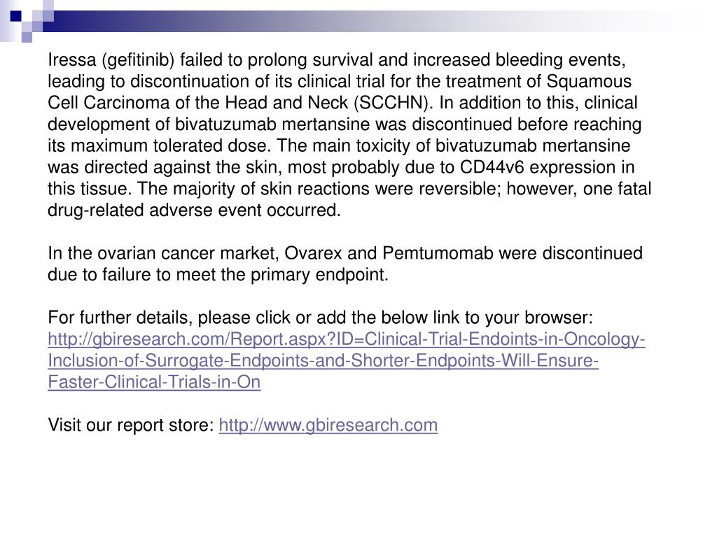 Iressa (gefitinib) failed to prolong survival and increased bleeding events, leading to discontinuation of its clinical trial for the treatment of Squamous Cell Carcinoma of the Head and Neck (SCCHN). In addition to this, clinical development of bivatuzumab mertansine was discontinued before reaching its maximum tolerated dose. The main toxicity of bivatuzumab mertansine was directed against the skin, most probably due to CD44v6 expression in this tissue. The majority of skin reactions were reversible; however, one fatal drug-related adverse event occurred.