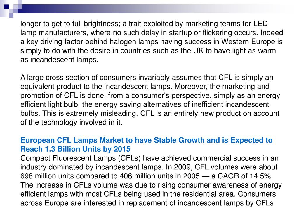 longer to get to full brightness; a trait exploited by marketing teams for LED lamp manufacturers, where no such delay in startup or flickering occurs. Indeed a key driving factor behind halogen lamps having success in Western Europe is simply to do with the desire in countries such as the UK to have light as warm as incandescent lamps.