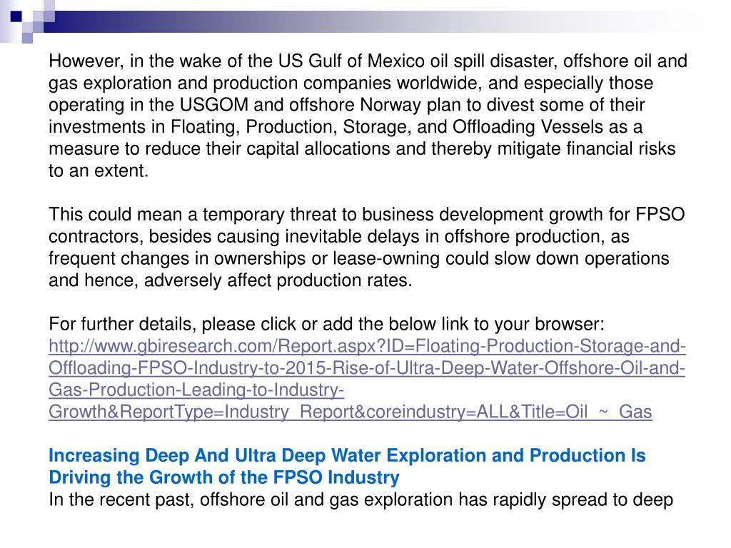 However, in the wake of the US Gulf of Mexico oil spill disaster, offshore oil and gas exploration and production companies worldwide, and especially those operating in the USGOM and offshore Norway plan to divest some of their investments in Floating, Production, Storage, and Offloading Vessels as a measure to reduce their capital allocations and thereby mitigate financial risks to an extent.