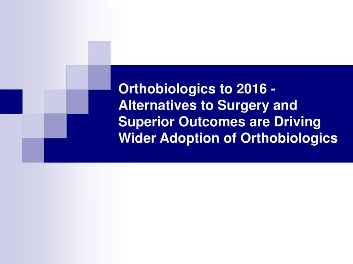 Orthobiologics to 2016 - Alternatives to Surgery and Superior Outcomes are Driving Wider Adoption of...