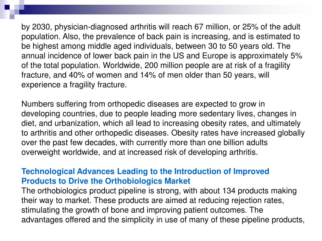 by 2030, physician-diagnosed arthritis will reach 67 million, or 25% of the adult population. Also, the prevalence of back pain is increasing, and is estimated to be highest among middle aged individuals, between 30 to 50 years old. The annual incidence of lower back pain in the US and Europe is approximately 5% of the total population. Worldwide, 200 million people are at risk of a fragility fracture, and 40% of women and 14% of men older than 50 years, will experience a fragility fracture.