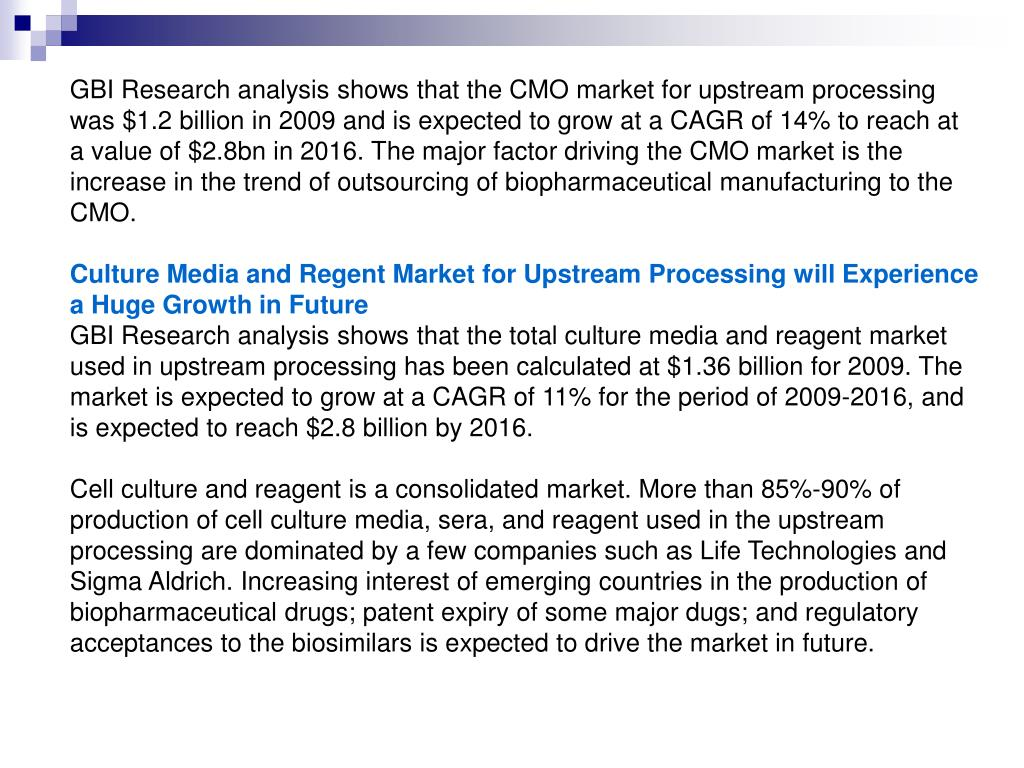 GBI Research analysis shows that the CMO market for upstream processing was $1.2 billion in 2009 and is expected to grow at a CAGR of 14% to reach at a value of $2.8bn in 2016. The major factor driving the CMO market is the increase in the trend of outsourcing of biopharmaceutical manufacturing to the CMO.