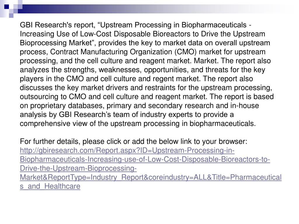 "GBI Research's report, ""Upstream Processing in Biopharmaceuticals - Increasing Use of Low-Cost Disposable Bioreactors to Drive the Upstream Bioprocessing Market"", provides the key to market data on overall upstream process, Contract Manufacturing Organization (CMO) market for upstream processing, and the cell culture and reagent market. Market. The report also analyzes the strengths, weaknesses, opportunities, and threats for the key players in the CMO and cell culture and regent market. The report also discusses the key market drivers and restraints for the upstream processing, outsourcing to CMO and cell culture and reagent market. The report is based on proprietary databases, primary and secondary research and in-house analysis by GBI Research's team of industry experts to provide a comprehensive view of the upstream processing in biopharmaceuticals."