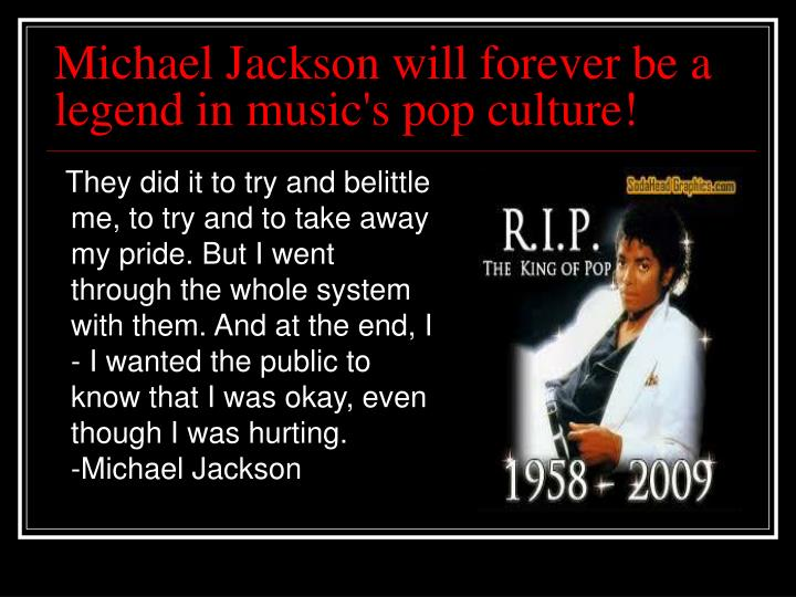 Michael Jackson will forever be a legend in music's pop culture!