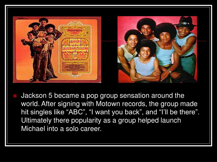 "Jackson 5 became a pop group sensation around the world. After signing with Motown records, the group made hit singles like ""ABC"", ""I want you back"", and ""I'll be there"". Ultimately there popularity as a group helped launch Michael into a solo career."