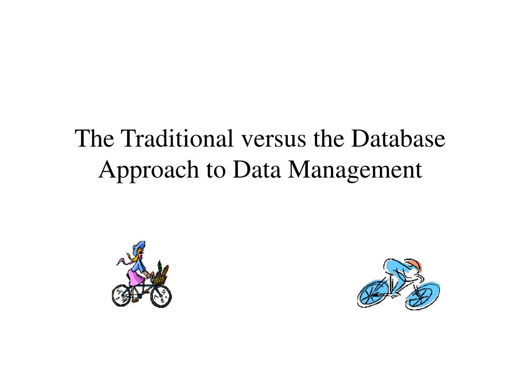The Traditional versus the Database Approach to Data Management