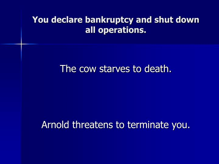 You declare bankruptcy and shut down all operations.