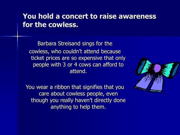 You hold a concert to raise awareness for the cowless.