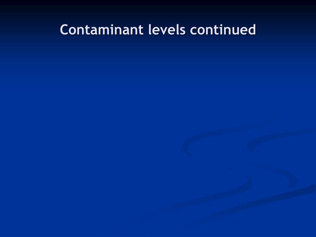 Contaminant levels continued
