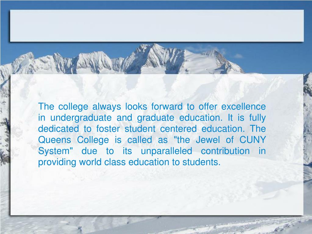 "The college always looks forward to offer excellence in undergraduate and graduate education. It is fully dedicated to foster student centered education. The Queens College is called as ""the Jewel of CUNY System"" due to its unparalleled contribution in providing world class education to students."